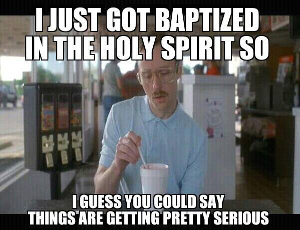 baptized things getting serious have you been baptized in the holy spirit? christian funny